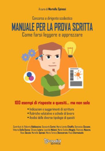 Concorso a dirigente scolastico. Manuale per la prova scritta. Come farsi leggere e apprezzare100 esempi di risposte a quesiti... ma non solo - Mariella Spinosi |
