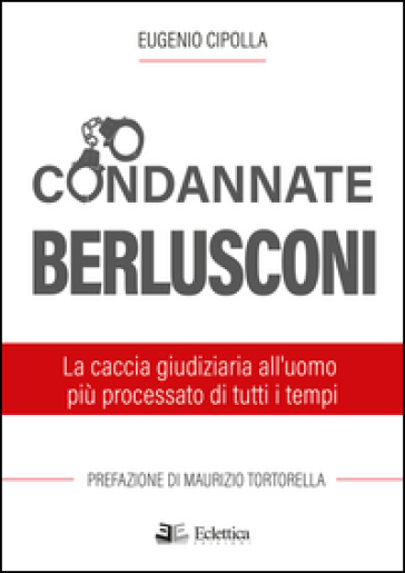 Condannate Berlusconi. La caccia giudiziaria all'uomo più processato di tutti i tempi - Eugenio Cipolla  