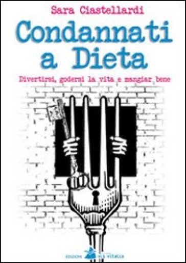 Condannati a dieta. Divertirsi, godersi la vita e mangiar bene - Sara Ciastellardi |