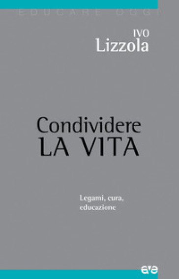 Condividere la vita. Legami, cura, educazione - Ivo Lizzola pdf epub