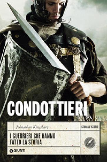 Condottieri. I guerrieri che hanno fatto la storia - Johnathan Kingsbury pdf epub