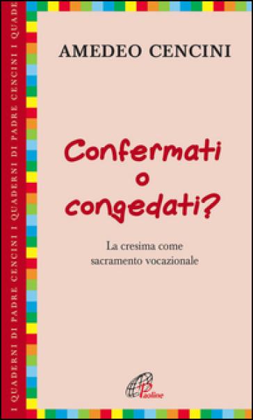 Confermati e congedati? La cresima come sacramento vocazionale - Amedeo Cencini |