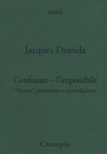 Confessare l'impossibile. «Ritorni», pentimento e riconciliazione - Jacques Derrida |