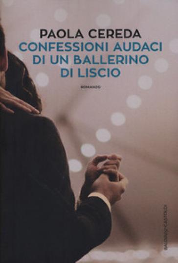 Confessioni audaci di un ballerino di liscio - Paola Cereda |