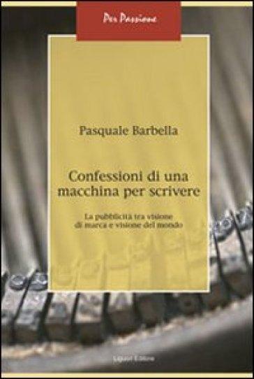 Confessioni di una macchina per scrivere. La pubblicità tra visione di marca e visione del mondo - Pasquale Barbella |
