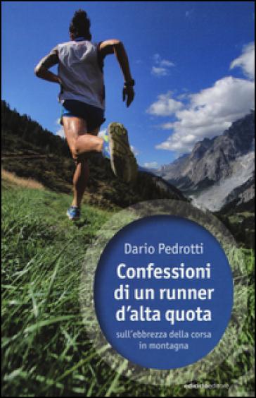 Confessioni di un runner d'alta quota sull'ebbrezza della corsa in montagna - Dario Pedrotti |