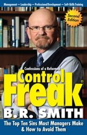 Confessions of a Reformed Control Freak: The Top Ten Sins Most Managers Make & How to Avoid Them.
