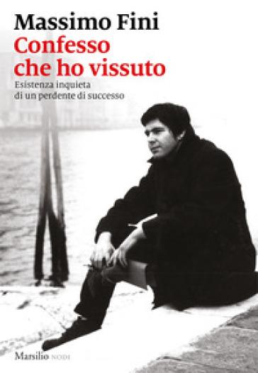 Confesso che ho vissuto. Esistenza inquieta di un perdente di successo - Massimo Fini   Thecosgala.com
