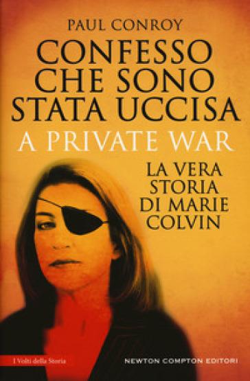 Confesso che sono stata uccisa. A private war. La vera storia di Marie Colvin - Paul Conroy |