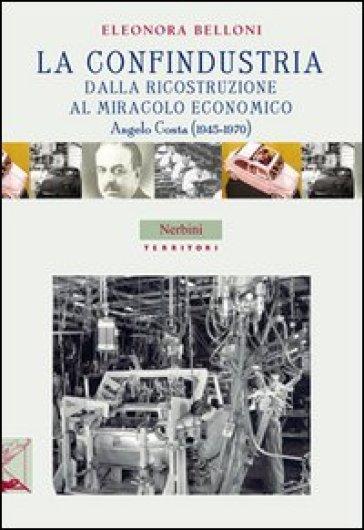La Confindustria dalla ricostruzione al miracolo economico. Angelo Costa (1945-1970) - Eleonora Belloni | Jonathanterrington.com