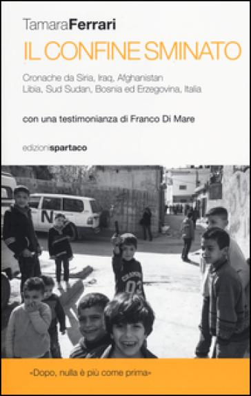 Il Confine sminato. Cronache da Siria, Iraq, Afghanistan, Libia, Sud Sudan, Bosnia ed Erzegovina, Italia - Tamara Ferrari |