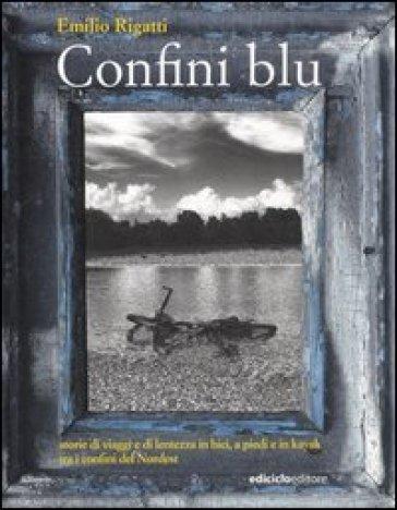 Confini blu. Storie di viaggi e di lentezza in bici, a piedi e in kayak tra i confini del Nordest - Emilio Rigatti |