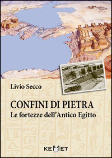 Confini di pietra. Le fortezze dell'Antico Egitto - Livio Secco |