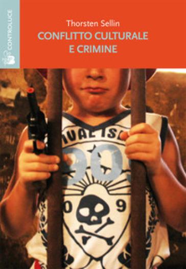 Conflitto culturale e crimine. Rapporto della sottocommissione sulla delinquenza della Commissione su personalità e cultura - Sellin Thorsten   Rochesterscifianimecon.com