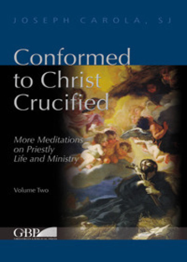 Conformed to Christ Crucified. 2: More meditations on priestly life and ministry - Joseph Carola | Ericsfund.org