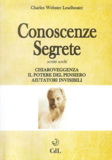 Conoscenze segrete. Scritti scelti. Chiaroveggenza-Il potere del pensiero-Aiutatori invisibili - Charles W. Leadbeater |