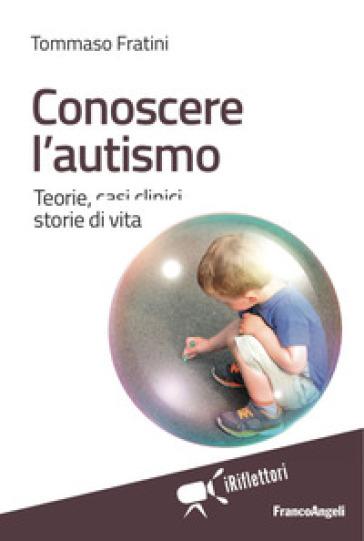 Conoscere l'autismo. Teorie, casi clinici, storie di vita - Tommaso Fratini pdf epub