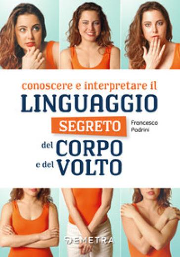 Conoscere e interpretare il linguaggio segreto del corpo e del volto - Francesco Padrini  