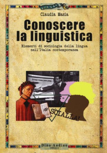 Conoscere la linguistica. Elementi di sociologia della lingua nell'Italia contemporanea - Claudia Masia |
