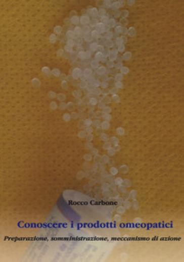 Conoscere i prodotti omeopatici. Preparazione, somministrazione, meccanismo di azione - Rocco Carbone |