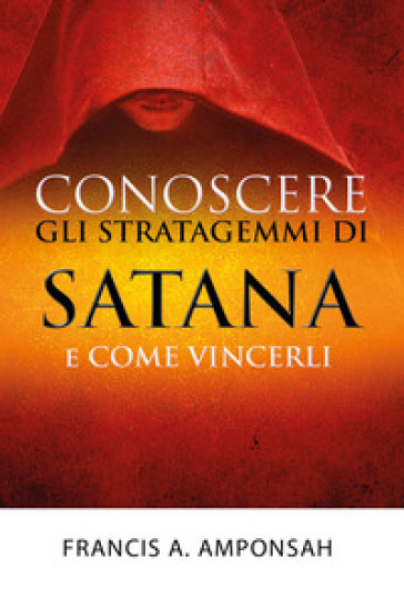 Conoscere gli stratagemmi di Satana e come vincerli - Francis A. Amponsah |