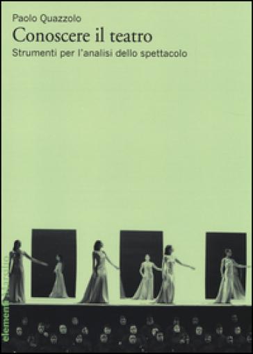 Conoscere il teatro. Strumenti per l'analisi dello spettacolo - Paolo Quazzolo |