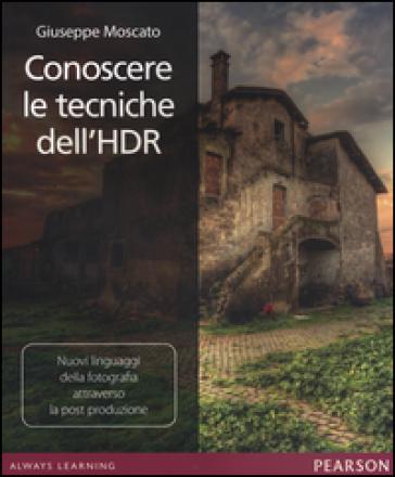 Conoscere le tecniche dell'HDR. Nuovi linguaggi della fotografia attraverso la post produzione - Giuseppe Moscato pdf epub