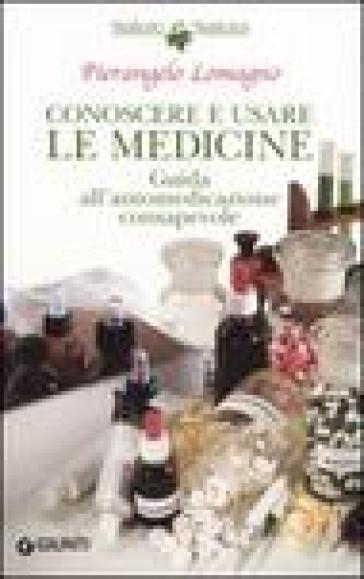 Conoscere e usare le medicine. Guida all'automedicazione consapevole - Pierangelo Lomagno |
