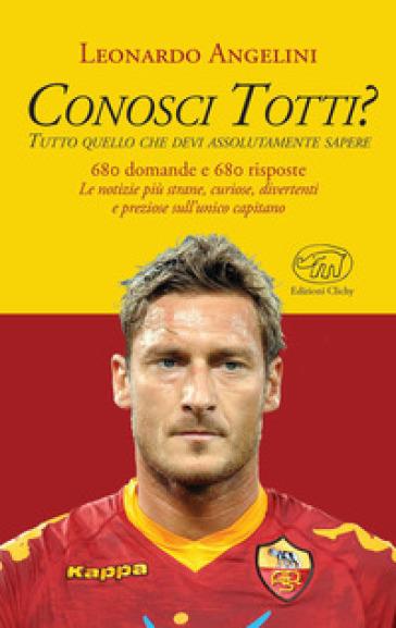 Conosci Totti? Tutto quello che devi assolutamente sapere - Leonardo Angelini |