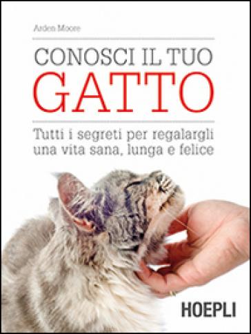 Conosci il tuo gatto. Tutti i segreti per regalargli una vita sana, lunga e felice