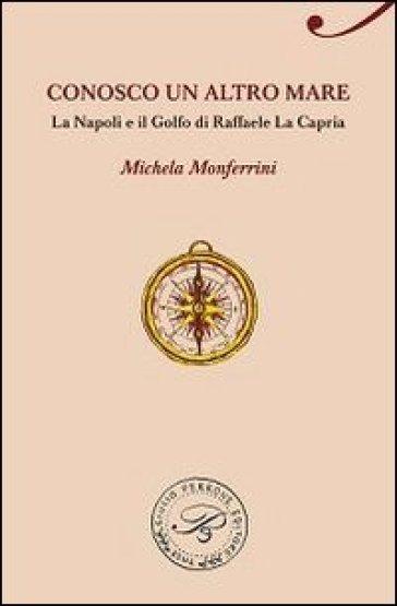 Conosco un altro mare. La Napoli e il Golfo di Raffaele La Capria - Michela Monferrini   Jonathanterrington.com