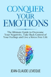 Conquer Your Emotions - The Ultimate Guide to Overcome Your Negativity, Take Back Control of Your Feelings and Live a Stress Free Life