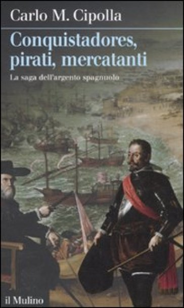 Conquistadores, pirati, mercatanti. La saga dell'argento spagnuolo - Carlo Maria Cipolla |