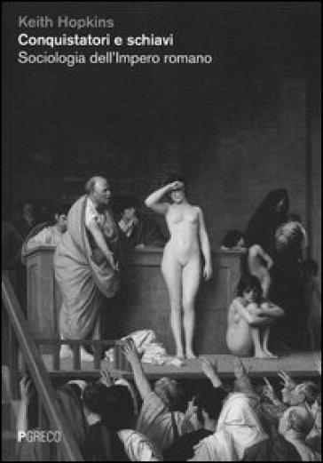 Conquistatori e schiavi. Sociologia dell'Impero romano - Keith Hopkins  