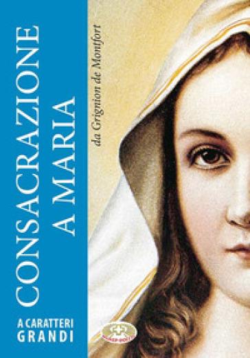 Consacrazione a Maria. Ediz. a caratteri grandi - Louis-Marie Grignion de Montfort | Kritjur.org