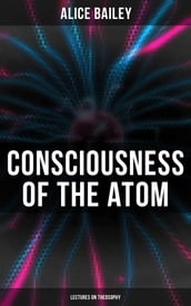 Consciousness of the Atom: Lectures on Theosophy