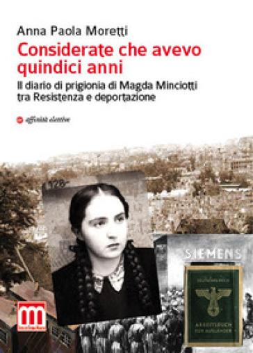 Considerate che avevo quindici anni. Il diario di prigionia di Magda Minciotti tra Resistenza e deportazione - Anna Paola Moretti | Rochesterscifianimecon.com