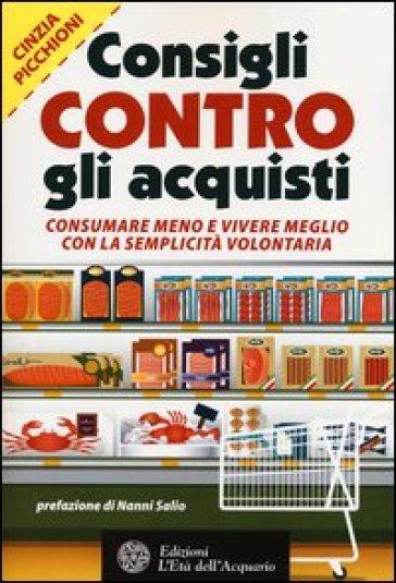Consigli contro gli acquisti. Consumare meno e vivere meglio con la semplicità volontaria - Cinzia Picchioni | Thecosgala.com
