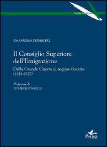 Il Consiglio superiore dell'emigrazione. Dalla grande guerra al regime fascista (1915-1927) - Emanuela Primiceri |
