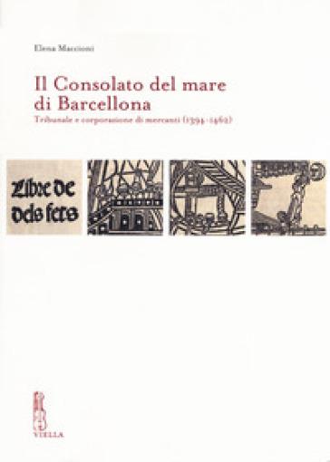 Il Consolato del mare di Barcellona. Tribunale e corporazione di mercanti (1394-1462) - Elena Maccioni  