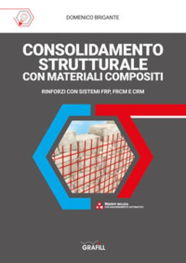 Consolidamento strutturale con materiali compositi. Rinforzi con sistemi FRP, FRCM E CRM. Con web app - Domenico Brigante  