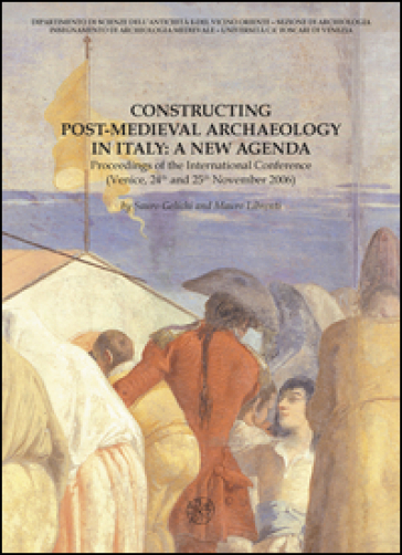 Constructing post-medieval archeology in Italy: a new agenda. Proceedings of the International Conference (Venezia, 24-25 novembre 2006) - S. Gelichi |