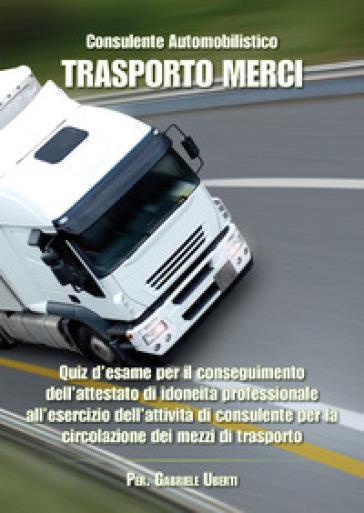 Consulente automobilistico. Trasporto merci. Quiz d'esame - Gabriele Uberti |