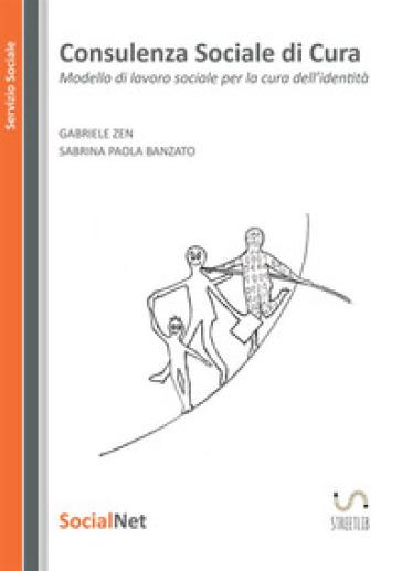 Consulenza sociale di cura. Modello di lavoro sociale per la cura dell' identità - Sabrina Paola Banzato |