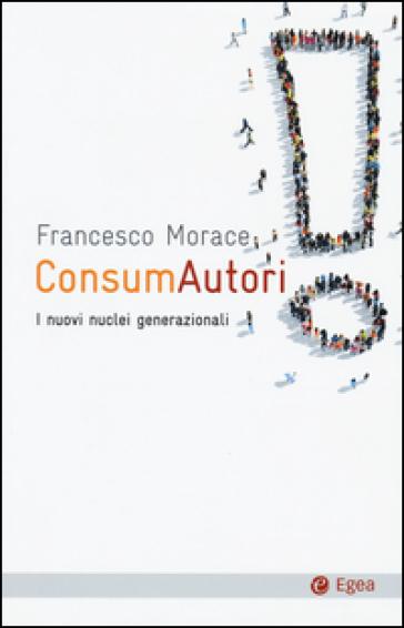 ConsumAutori. I nuovi nuclei generazionali - Francesco Morace |