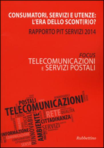 Consumatori, servizi e utenze: l'era dello scont(r)o? Rapporto Pit servizi 2014. Telecomunicazioni e servizi postali