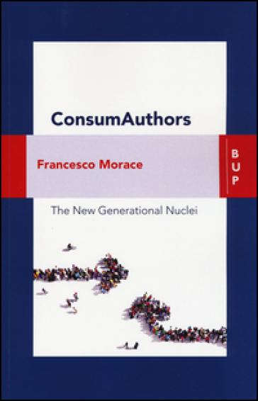 Consumauthors. The new generational nuclei. Con Contenuto digitale per download e accesso on line - Francesco Morace |