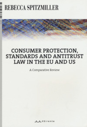 Consumer protection, standards and antitrust law in the EU and US. A comparative review - Rebecca Spitzmiller |
