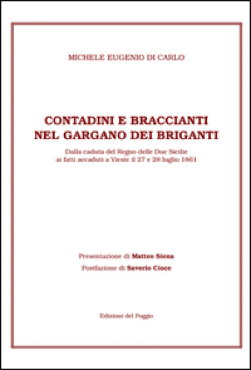 Contadini e braccianti nel Gargano dei briganti. Dalla caduta del Regno delle Due Sicilie ai fatti accaduti a Vieste il 27 e 28 luglio 1861 - Michele E. Di Carlo |