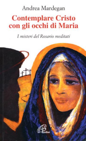 Contemplare Cristo con gli occhi di Maria. I misteri del rosario meditati - A. Mardegan |